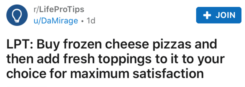 Text - r/LifeProTips u/DaMirage • 1d + JOIN LPT: Buy frozen cheese pizzas and then add fresh toppings to it to your choice for maximum satisfaction