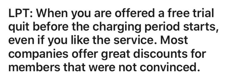 Text - LPT: When you are offered a free trial quit before the charging period starts, even if you like the service. Most companies offer great discounts for members that were not convinced.