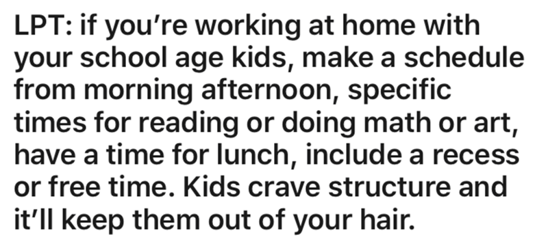 Text - LPT: if you're working at home with your school age kids, make a schedule from morning afternoon, specific times for reading or doing math or art, have a time for lunch, include a recess or free time. Kids crave structure and it'll keep them out of your hair.