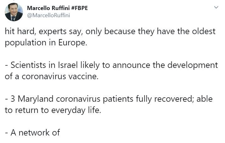 Text - Marcello Ruffini #FBPE @MarcelloRuffini hit hard, experts say, only because they have the oldest population in Europe. Scientists in Israel likely to announce the development of a coronavirus vaccine. - 3 Maryland coronavirus patients fully recovered; able to return to everyday life. - A network of