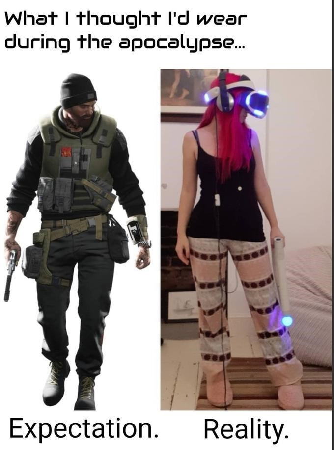Clothing - What I thought l'd wear during the apocalypse. Expectation. Reality.