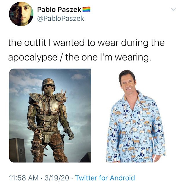 Human - Pablo Paszeki @PabloPaszek the outfit I wanted to wear during the apocalypse / the one l'm wearing. 11:58 AM 3/19/20 · Twitter for Android