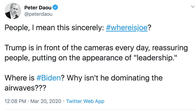 """Text - Peter Daou @peterdaou People, I mean this sincerely: #whereisjoe? Trump is in front of the cameras every day, reassuring people, putting on the appearance of """"leadership."""" Where is #Biden? Why isn't he dominating the airwaves??? 12:08 PM · Mar 20, 2020 · Twitter Web App"""