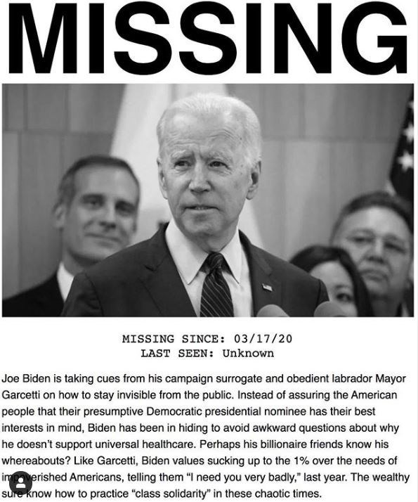 News - MIŠSING MISSING SINCE: 03/17/20 LAST SEEN: Unknown Joe Biden is taking cues from his campaign surrogate and obedient labrador Mayor Garcetti on how to stay invisible from the public. Instead of assuring the American people that their presumptive Democratic presidential nominee has their best interests in mind, Biden has been in hiding to avoid awkward questions about why he doesn't support universal healthcare. Perhaps his billionaire friends know his whereabouts? Like Garcetti, Biden val