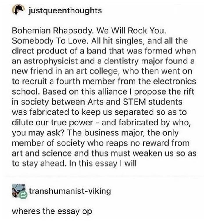Text - justqueenthoughts Bohemian Rhapsody. We Will Rock You. Somebody To Love. All hit singles, and all the direct product of a band that was formed when an astrophysicist and a dentistry major found a new friend in an art college, who then went on to recruit a fourth member from the electronics school. Based on this alliance I propose the rift in society between Arts and STEM students was fabricated to keep us separated so as to dilute our true power - and fabricated by who, you may ask? The b