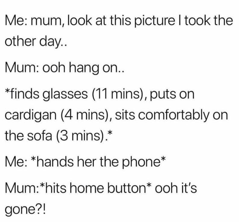 Text - Me: mum, look at this picture I took the other day.. Mum: ooh hang on.. *finds glasses (11 mins), puts on cardigan (4 mins), sits comfortably on the sofa (3 mins).* Me: *hands her the phone* Mum:*hits home button* ooh it's gone?!