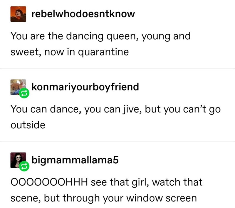 Text - rebelwhodoesntknow You are the dancing queen, young and sweet, now in quarantine konmariyourboyfriend You can dance, you can jive, but you can't go outside bigmammallama5 000000OHHH see that girl, watch that scene, but through your window screen