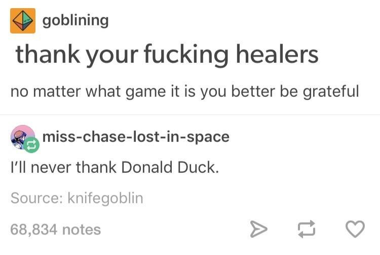 Text - goblining thank your fucking healers no matter what game it is you better be grateful miss-chase-lost-in-space l'll never thank Donald Duck. Source: knifegoblin 68,834 notes