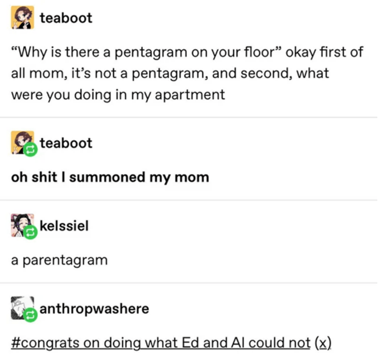 """Text - teaboot """"Why is there a pentagram on your floor"""" okay first of all mom, it's not a pentagram, and second, what were you doing in my apartment teaboot oh shit I summoned my mom kelssiel a parentagram anthropwashere #congrats on doing what Ed and Al could not (x)"""
