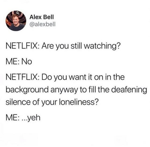 Funny dank memes, random memes, stupid memes | alex bell tweet netflix are you still watching? me no do you want it on the background anyway to fill the deafening silence of your loneliness yes