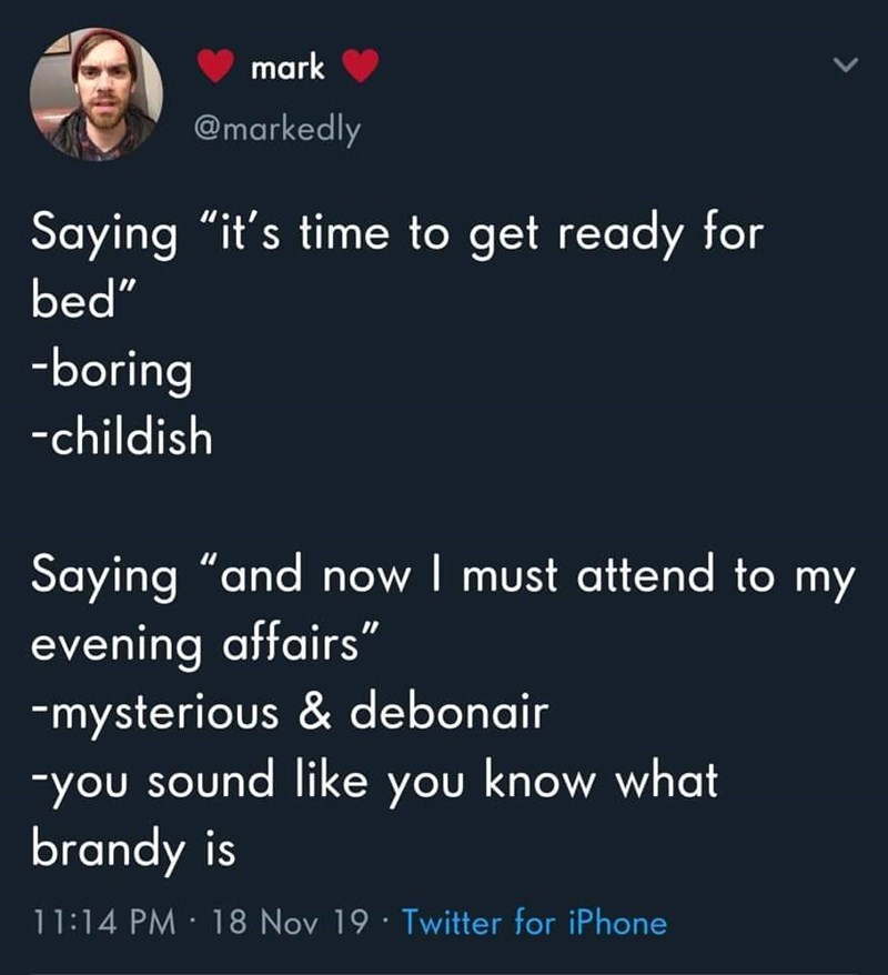 "Text - mark @markedly Saying ""it's time to get ready for bed"" -boring -childish Saying ""and now I must attend to my evening affairs"" -mysterious & debonair -you sound like you know what brandy is 11:14 PM · 18 Nov 19 · Twitter for iPhone"