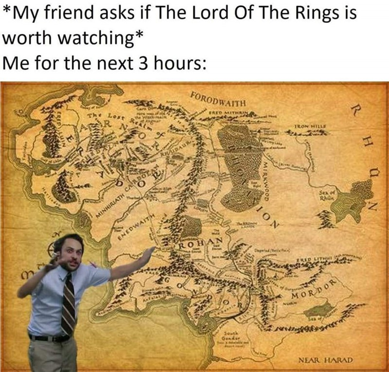 Text - *My friend asks if The Lord Of The Rings is worth watching* Me for the next 3 hours: FORODWAITH Care Do The Lost Realm FRED MITHUN No IRON HILLS ADOLAN Sea of MINHIRIATH ENEDWAITH ROHAN Daglad (e ZKED LITHUT MORDOR Seuth Genker NEAR HARAD