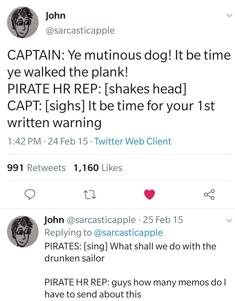 Text - John @sarcasticapple CAPTAIN: Ye mutinous dog! It be time ye walked the plank! PIRATE HR REP: [shakes head] CAPT: [sighs] It be time for your 1st written warning 1:42 PM · 24 Feb 15 · Twitter Web Client 991 Retweets 1,160 Likes John @sarcasticapple 25 Feb 15 Replying to @sarcasticapple PIRATES: [sing] What shall we do with the drunken sailor PIRATE HR REP: guys how many memos dol have to send about this