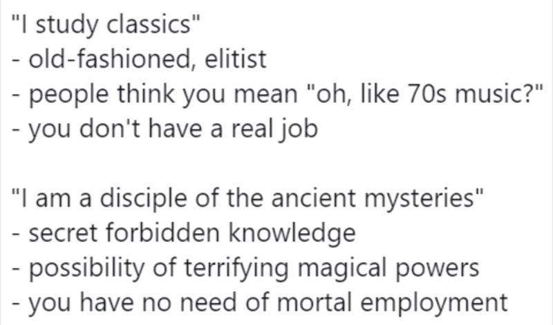 "Text - ""I study classics"" - old-fashioned, elitist - people think you mean ""oh, like 70s music?"" - you don't have a real job ""I am a disciple of the ancient mysteries"" - secret forbidden knowledge - possibility of terrifying magical powers - you have no need of mortal employment"