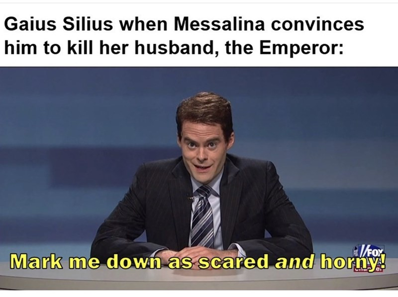 Text - Gaius Silius when Messalina convinces him to kill her husband, the Emperor: Ikor Mark me down as scared and horny!
