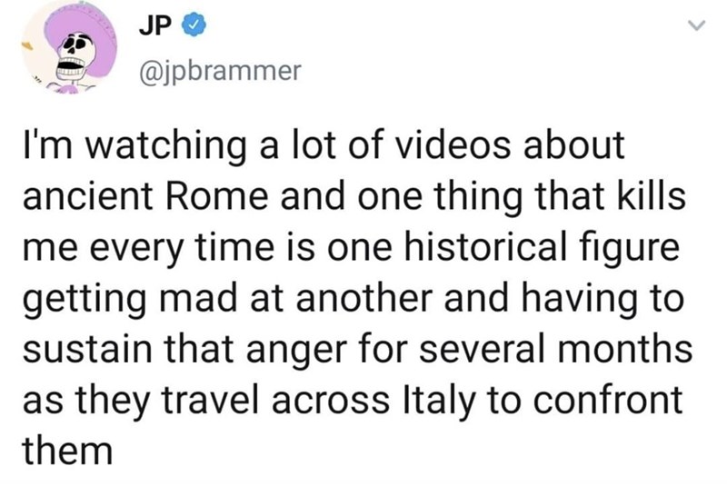 Text - JP @jpbrammer I'm watching a lot of videos about ancient Rome and one thing that kills me every time is one historical figure getting mad at another and having to sustain that anger for several months as they travel across Italy to confront them