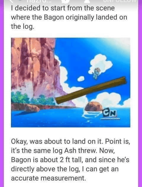 Text - I decided to start from the scene where the Bagon originally landed on the log. CN Okay, was about to land on it. Point is, it's the same log Ash threw. Now, Bagon is about 2 ft tall, and since he's directly above the log, I can get an accurate measurement.