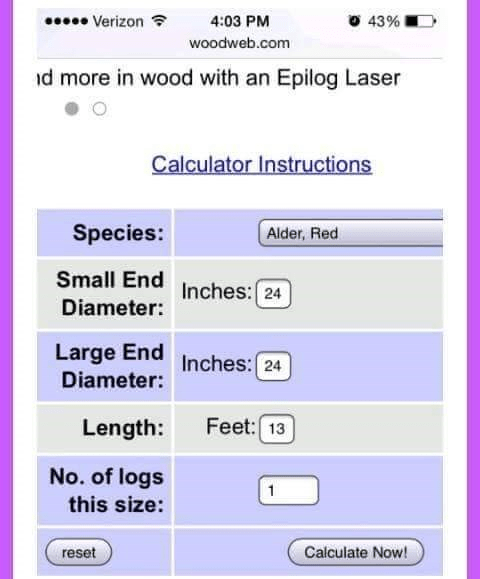 Text - Verizon 4:03 PM O 43% D woodweb.com id more in wood with an Epilog Laser Calculator Instructions Species: Alder, Red Small End Inches: 24 Diameter: Large End Diameter: Inches: 24 Length: Feet: 13 No. of logs this size: reset Calculate Now!
