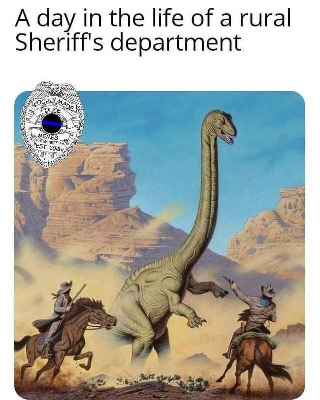 Dinosaur - A day in the life of a rural Sheriff's department POORLY POLICE MADE MEMES EST. 2018