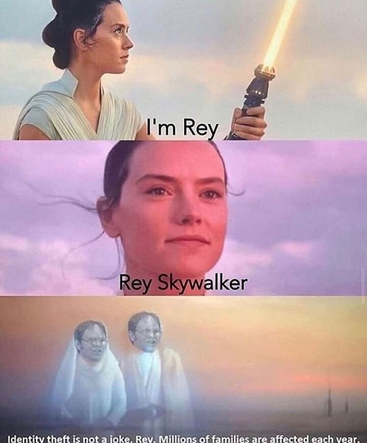 Sky - I'm Rey Rey Skywalker Identity theft is not a joke, Rey. Millions of families are affected each year.