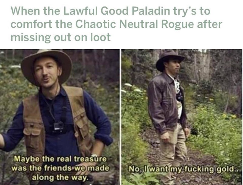 Natural environment - When the Lawful Good Paladin try's to comfort the Chaotic Neutral Rogue after missing out on loot AUNISN Maybe the real treasure was the friends we made along the way. No, Iwant my fucking gold.