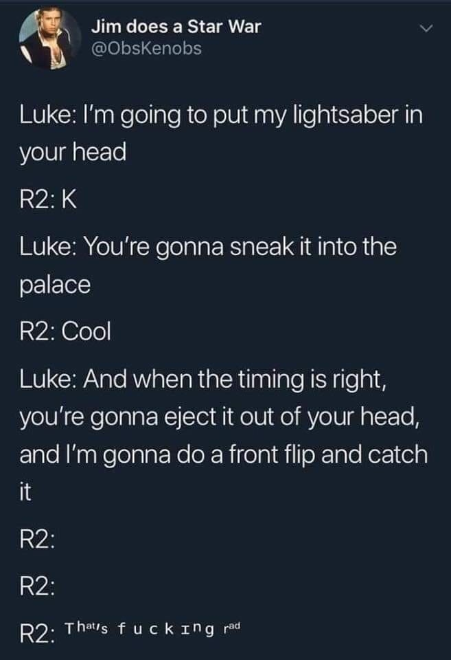 Text - Jim does a Star War @ObsKenobs Luke: I'm going to put my lightsaber in your head R2: K Luke: You're gonna sneak it into the palace R2: Cool Luke: And when the timing is right, you're gonna eject it out of your head, and I'm gonna do a front flip and catch it R2: R2: R2: Thatis fuckIng rad