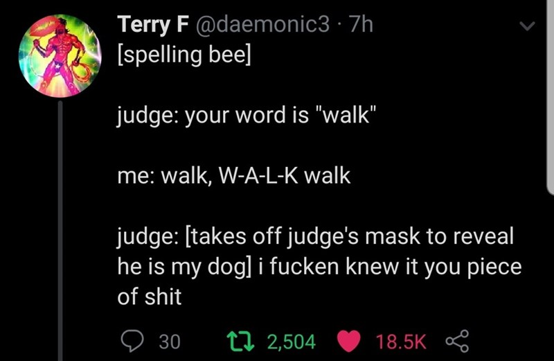 "Text - Terry F @daemonic3 · 7h [spelling bee] judge: your word is ""walk"" me: walk, W-A-L-K walk judge: [takes off judge's mask to reveal he is my dog] i fucken knew it you piece of shit 30 t7 2,504 18.5K"