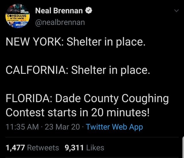 Text - Neal Brennan COMEDIANS of the werld MEWYEARS DAYTR NEAL BRENNA @nealbrennan NEW YORK: Shelter in place. CALFORNIA: Shelter in place. FLORIDA: Dade County Coughing Contest starts in 20 minutes! 11:35 AM · 23 Mar 20 · Twitter Web App 1,477 Retweets 9,311 Likes