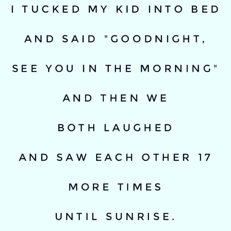 "Text - I TUCKED MY KID INTO BED AND SAID ""GOODNIGHT, SEE YOU IN THE MORNING"" AND THEN WE BOTH LAUGHED AND SA W EACH OTHER 17 MORE TIMES UNTIL S UNRISE."