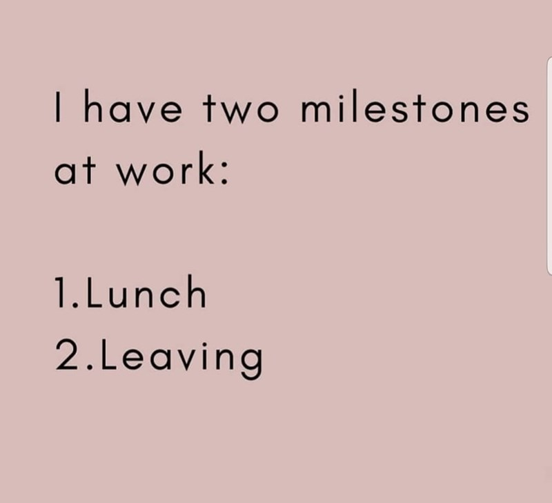 Text - I have two milestones at work: 1.Lunch 2.Leaving