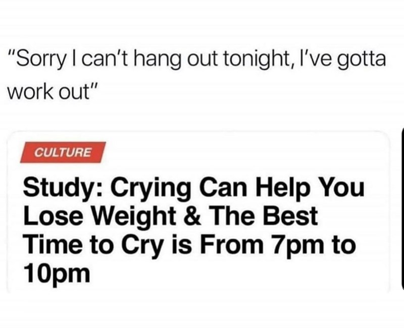 "Text - ""Sorry I can't hang out tonight, I've gotta work out"" CULTURE Study: Crying Can Help You Lose Weight & The Best Time to Cry is From 7pm to 10pm"