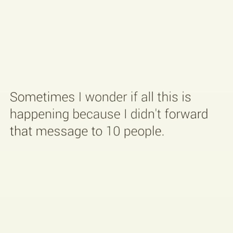 Text - Sometimes I wonder if all this is happening because I didn't forward that message to 10 people.