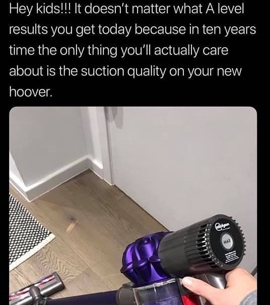 Technology - Hey kids!!! It doesn't matter what A level results you get today because in ten years time the only thing you'll actually care about is the suction quality on your new hoover. MAX