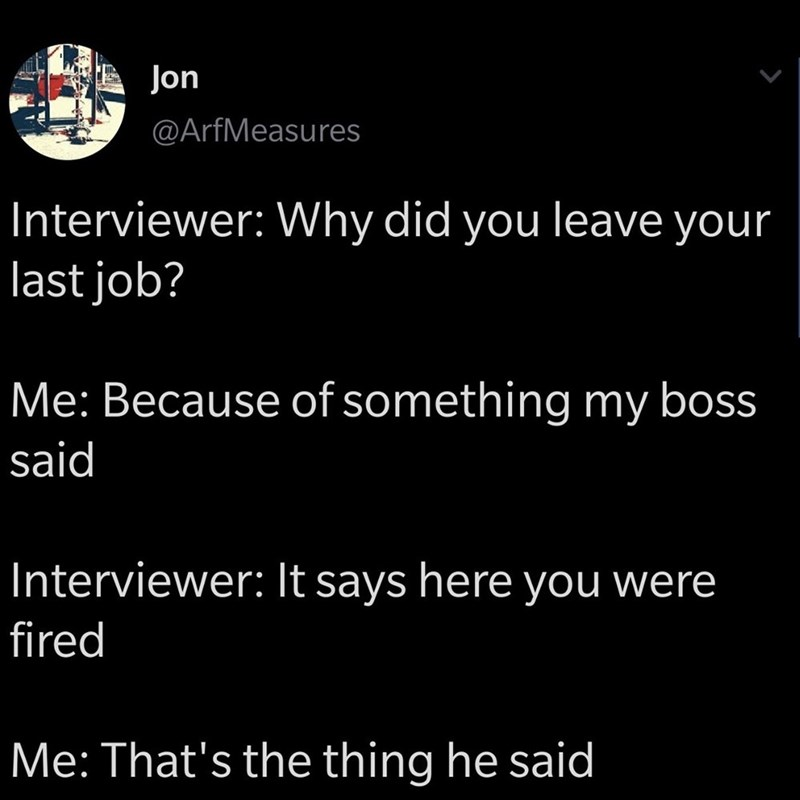 funny meme - Text - Jon @ArfMeasures Interviewer: Why did you leave your last job? Me: Because of something my boss said Interviewer: It says here you were fired Me: That's the thing he said