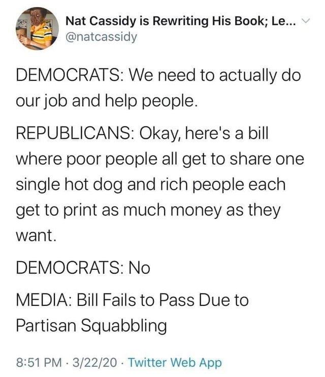 Text - Nat Cassidy is Rewriting His Book; Le... @natcassidy DEMOCRATS: We need to actually do our job and help people. REPUBLICANS: Okay, here's a bill where poor people all get to share one single hot dog and rich people each get to print as much money as they want. DEMOCRATS: No MEDIA: Bill Fails to Pass Due to Partisan Squabbling 8:51 PM 3/22/20 Twitter Web App
