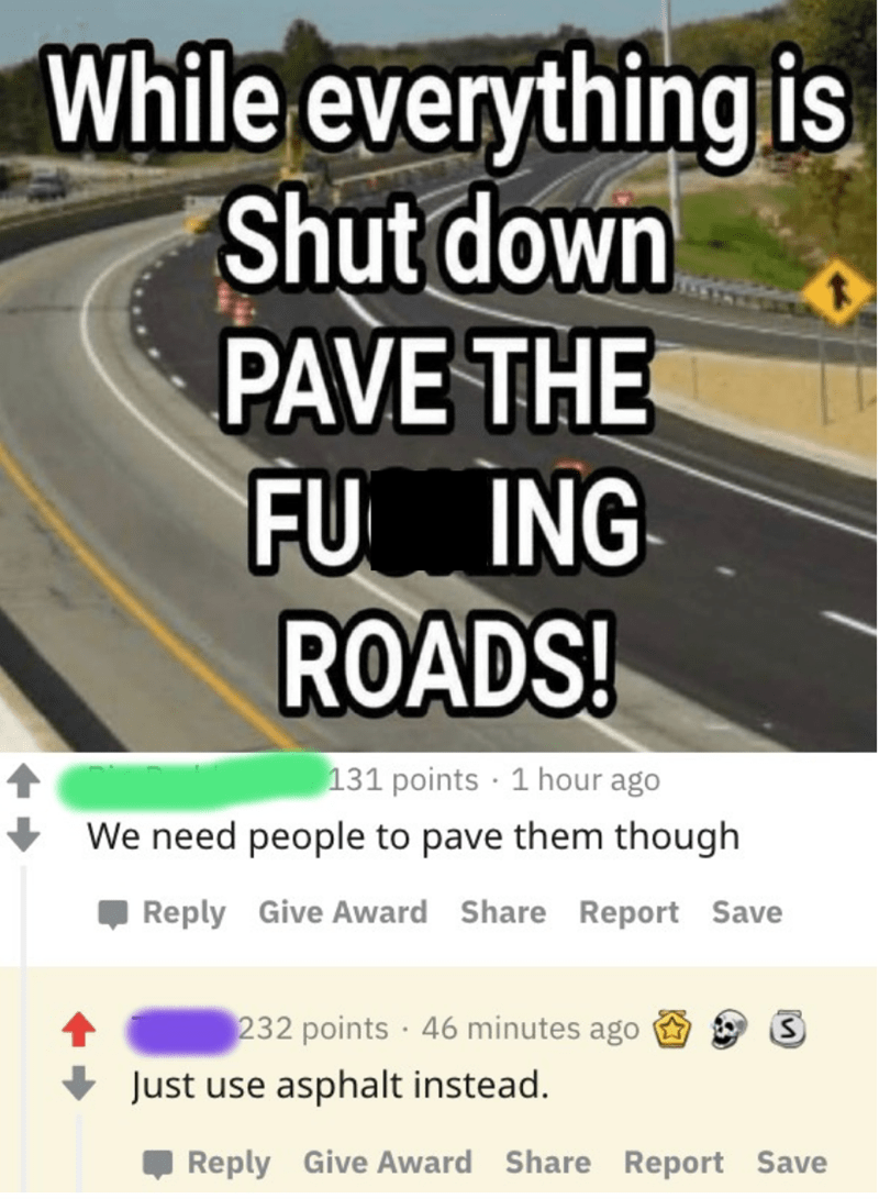 Text - While everything is Shut down PAVE THE FU ING ROADS! 131 points · 1 hour ago We need people to pave them though Reply Give Award Share Report Save 232 points · 46 minutes ago Just use asphalt instead. Reply Give Award Share Report Save
