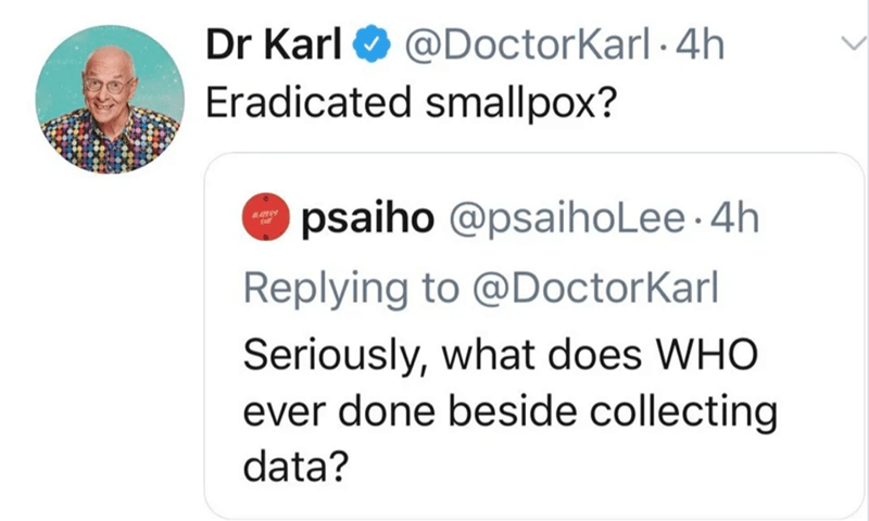 Text - Dr Karl O Eradicated smallpox? @DoctorKarl -4h psaiho @psaihoLee ·4h Replying to @DoctorKarl Seriously, what does WHO ever done beside collecting data?