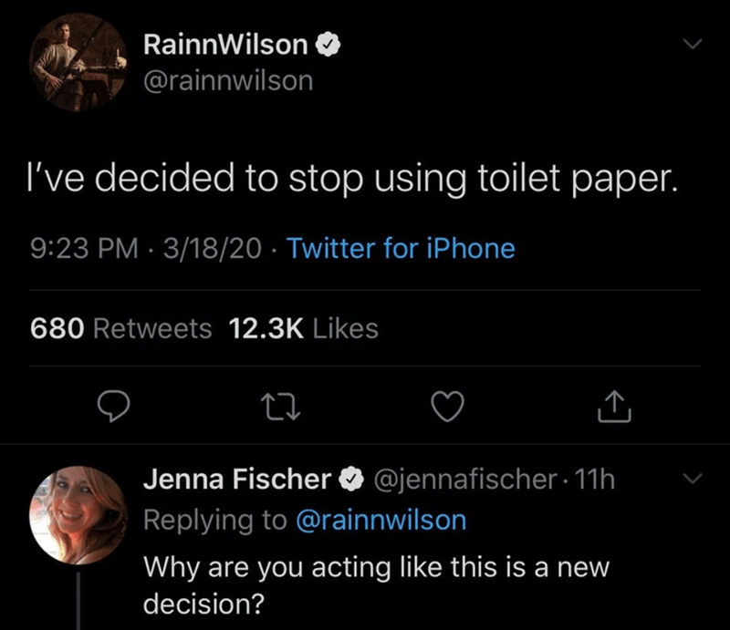 Text - RainnWilson @rainnwilson I've decided to stop using toilet paper. 9:23 PM · 3/18/20 · Twitter for iPhone 680 Retweets 12.3K Likes Jenna Fischer O @jennafischer - 11h Replying to @rainnwilson Why are you acting like this is a new decision?