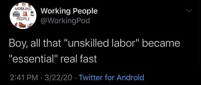 """Text - NORKING Working People PEOPLE @WorkingPod Boy, all that """"unskilled labor"""" became """"essential"""" real fast 2:41 PM · 3/22/20 · Twitter for Android"""