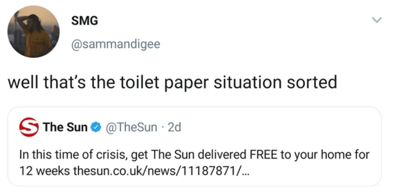 Text - SMG @sammandigee well that's the toilet paper situation sorted S The Sun O @TheSun · 2d In this time of crisis, get The Sun delivered FREE to your home for 12 weeks thesun.co.uk/news/11187871/...