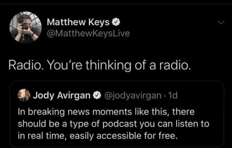 Text - Matthew Keys O @MatthewKeysLive Radio. You're thinking of a radio. Jody Avirgan O @jodyavirgan · 1d In breaking news moments like this, there should be a type of podcast you can listen to in real time, easily accessible for free.
