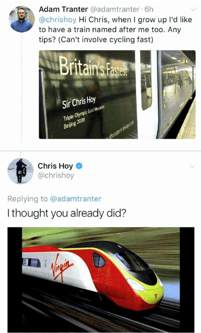Text - Transport - Adam Tranter @adamtranter · 6h @chrishoy Hi Chris, when I grow up l'd like to have a train named after me too. Any tips? (Can't involve cycling fast) Britain's Fase Sir Chris Hoy Triple Olympic Gold Mecalist Beijing 2008 therstemangctur Chris Hoy @chrishoy Replying to @adamtranter I thought you already did? main