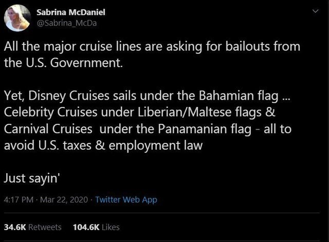 Text - Sabrina McDaniel @Sabrina_McDa All the major cruise lines are asking for bailouts from the U.S. Government. Yet, Disney Cruises sails under the Bahamian flag . Celebrity Cruises under Liberian/Maltese flags & Carnival Cruises under the Panamanian flag - all to avoid U.S. taxes & employment law Just sayin' 4:17 PM Mar 22, 2020 · Twitter Web App 34.6K Retweets 104.6K Likes