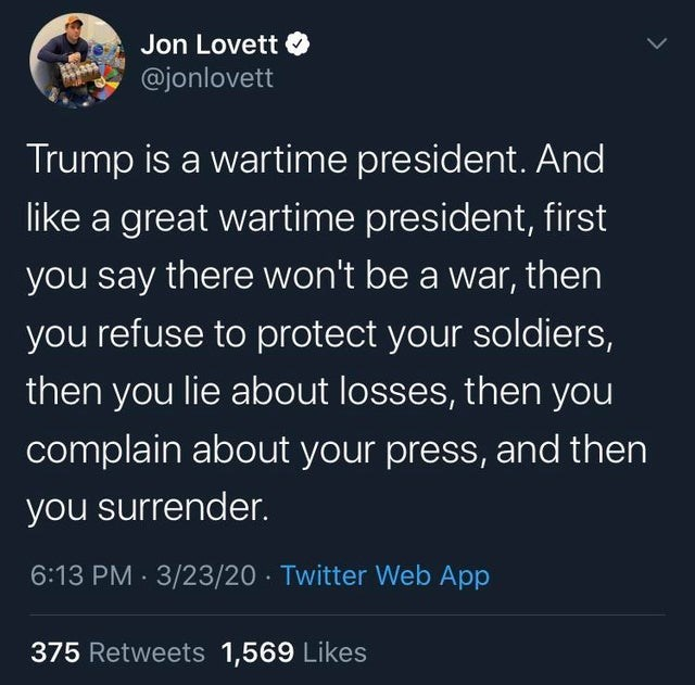 Text - Jon Lovett @jonlovett Trump is a wartime president. And like a great wartime president, first you say there won't be a war, then you refuse to protect your soldiers, then you lie about losses, then you complain about your press, and then you surrender. 6:13 PM · 3/23/20 Twitter Web App 375 Retweets 1,569 Likes