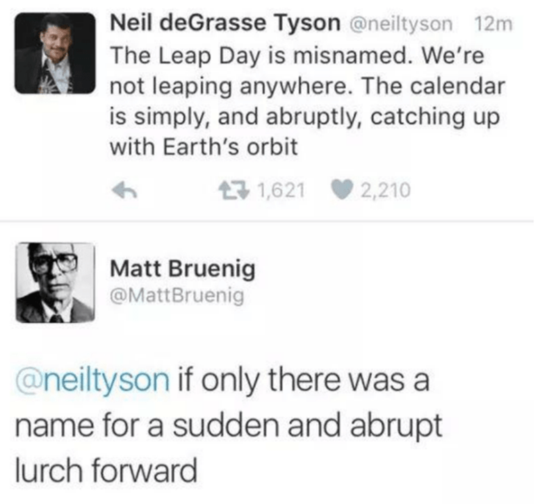 Text - Neil deGrasse Tyson @neiltyson 12m The Leap Day is misnamed. We're not leaping anywhere. The calendar is simply, and abruptly, catching up with Earth's orbit 17 1,621 2,210 Matt Bruenig @MattBruenig @neiltyson if only there was a name for a sudden and abrupt lurch forward