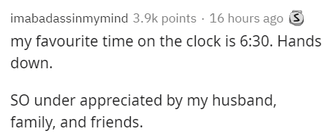 Text - imabadassinmymind 3.9k points · 16 hours ago S my favourite time on the clock is 6:30. Hands down. SO under appreciated by my husband, family, and friends.