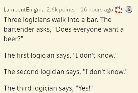 """Text - LambentEnigma 2.6k points · 16 hours ago S Three logicians walk into a bar. The bartender asks, """"Does everyone want a beer?"""" The first logician says, """"I don't know."""" The second logician says, """"I don't know."""" The third logician says, """"Yes!"""""""