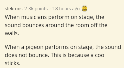 Text - slekrons 2.3k points · 18 hours ago When musicians perform on stage, the sound bounces around the room off the walls. When a pigeon performs on stage, the sound does not bounce. This is because a coo sticks.