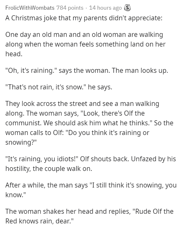 """Text - FrolicWithWombats 784 points · 14 hours ago S A Christmas joke that my parents didn't appreciate: One day an old man and an old woman are walking along when the woman feels something land on her head. """"Oh, it's raining."""" says the woman. The man looks up. """"That's not rain, it's snow."""" he says. They look across the street and see a man walking along. The woman says, """"Look, there's OIf the communist. We should ask him what he thinks."""" So the woman calls to Olf: """"Do you think it's raining or"""