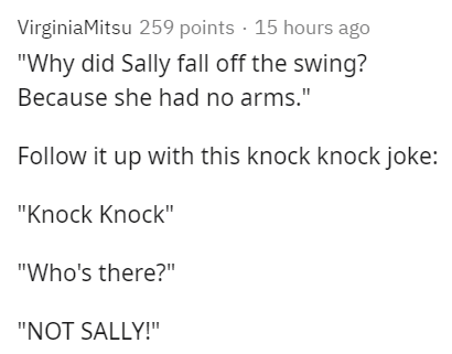 """Text - VirginiaMitsu 259 points · 15 hours ago """"Why did Sally fall off the swing? Because she had no arms."""" Follow it up with this knock knock joke: """"Knock Knock"""" """"Who's there?"""" """"NOT SALLY!"""""""